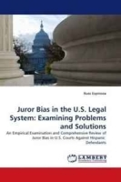 Juror Bias in the U S Legal System: Examining Problems and Solutions: An Empirical Examination and Comprehensive Review of Juror Bias in U S Courts Against Hispanic Defendants артикул 13947b.